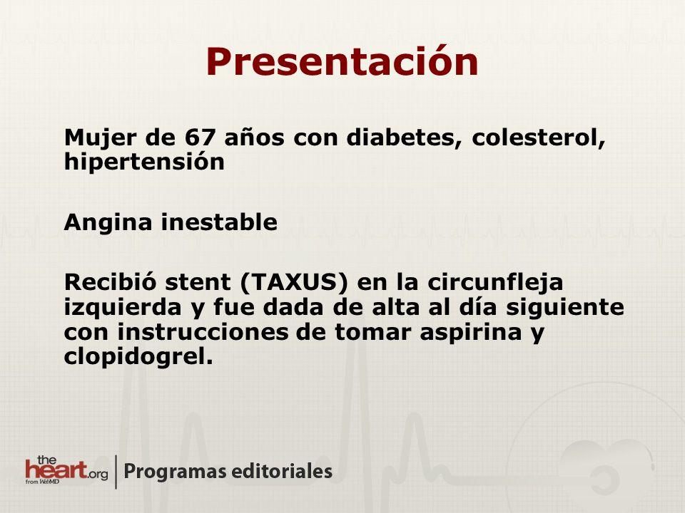 Mujer de 67 años con diabetes, colesterol, hipertensión Angina inestable Recibió stent (TAXUS) en la circunfleja izquierda y fue dada de alta al día s