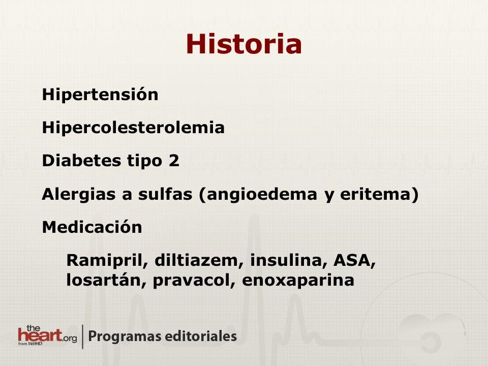Historia Hipertensión Hipercolesterolemia Diabetes tipo 2 Alergias a sulfas (angioedema y eritema) Medicación Ramipril, diltiazem, insulina, ASA, losa