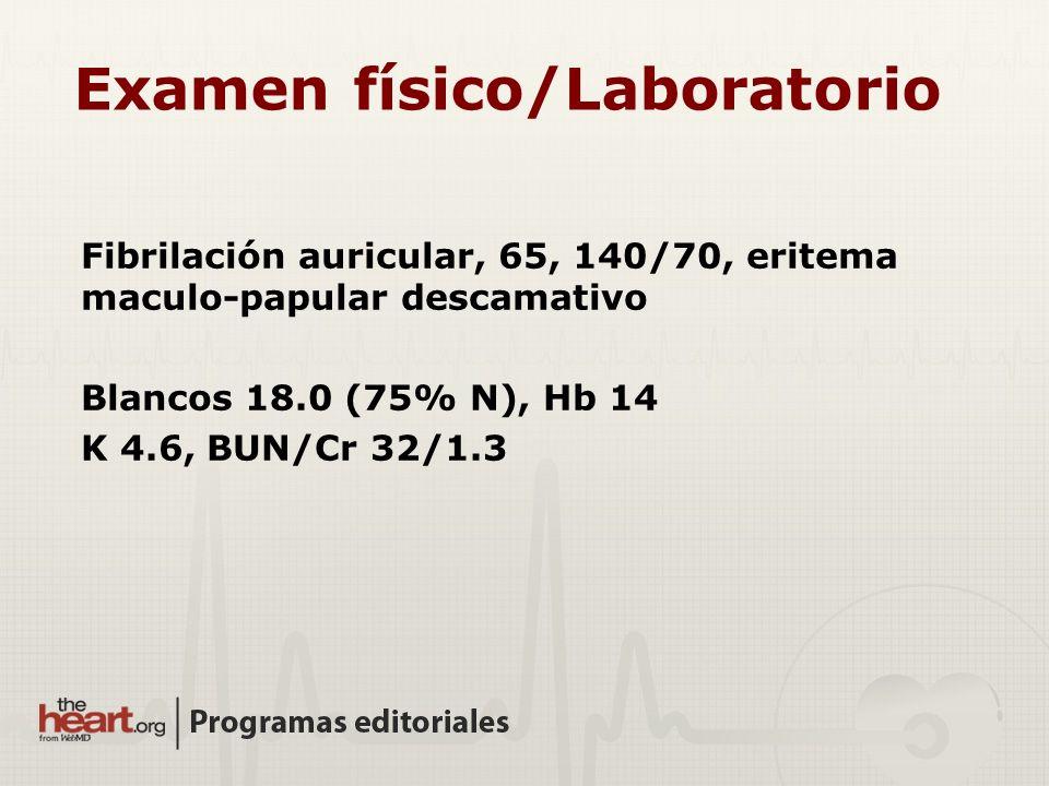 Fibrilación auricular, 65, 140/70, eritema maculo-papular descamativo Blancos 18.0 (75% N), Hb 14 K 4.6, BUN/Cr 32/1.3 Examen físico/Laboratorio