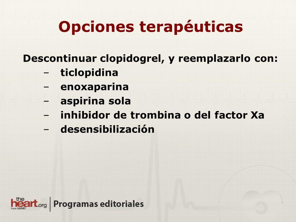 Opciones terapéuticas Descontinuar clopidogrel, y reemplazarlo con: –ticlopidina –enoxaparina –aspirina sola –inhibidor de trombina o del factor Xa –d