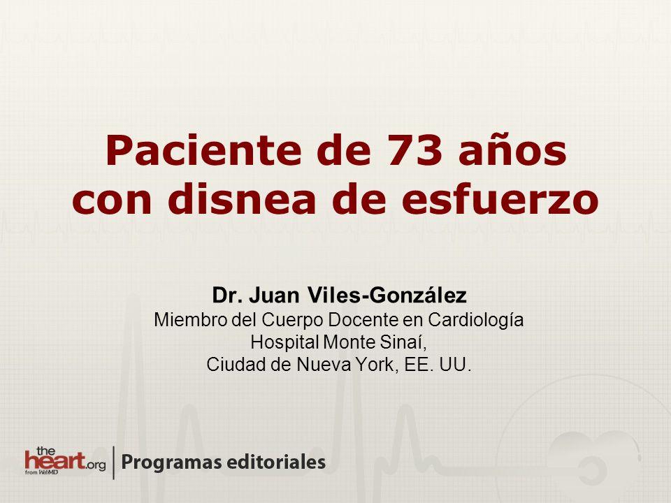 Paciente de 73 años con disnea de esfuerzo Dr. Juan Viles-González Miembro del Cuerpo Docente en Cardiología Hospital Monte Sinaí, Ciudad de Nueva Yor