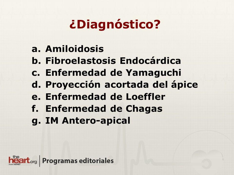 a.Amiloidosis b.Fibroelastosis Endocárdica c.Enfermedad de Yamaguchi d.Proyección acortada del ápice e.Enfermedad de Loeffler f.Enfermedad de Chagas g