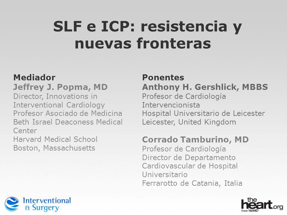 SLF e ICP: resistencia y nuevas fronteras Mediador Jeffrey J. Popma, MD Director, Innovations in Interventional Cardiology Profesor Asociado de Medici