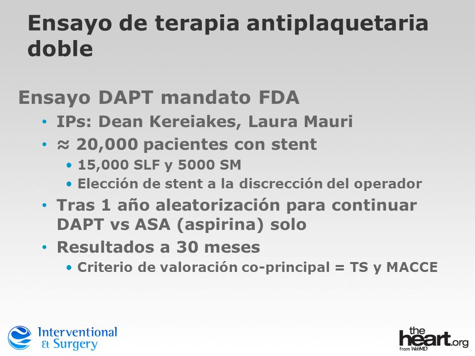 Ensayo de terapia antiplaquetaria doble Ensayo DAPT mandato FDA IPs: Dean Kereiakes, Laura Mauri 20,000 pacientes con stent 15,000 SLF y 5000 SM Elecc