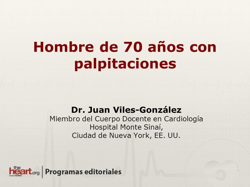 Hombre de 70 años con palpitaciones Dr. Juan Viles-González Miembro del Cuerpo Docente en Cardiología Hospital Monte Sinaí, Ciudad de Nueva York, EE.
