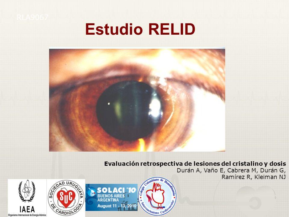 6 Evaluación retrospectiva de lesiones del cristalino y dosis Durán A, Vaño E, Cabrera M, Durán G, Ramírez R, Kleiman NJ RLA9067 Estudio RELID