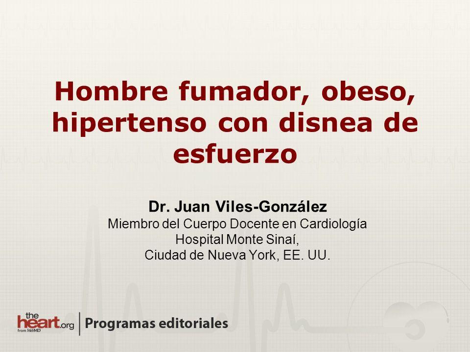 Hombre fumador, obeso, hipertenso con disnea de esfuerzo Dr. Juan Viles-González Miembro del Cuerpo Docente en Cardiología Hospital Monte Sinaí, Ciuda