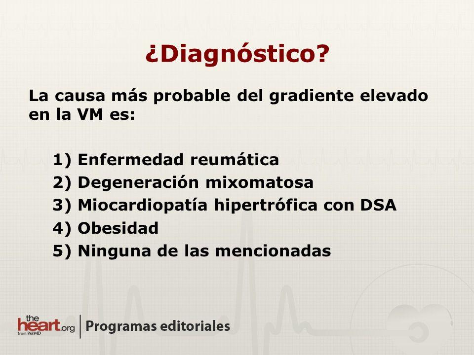 La causa más probable del gradiente elevado en la VM es: 1) Enfermedad reumática 2) Degeneración mixomatosa 3) Miocardiopatía hipertrófica con DSA 4) Obesidad 5) Ninguna de las mencionadas ¿Diagnóstico?