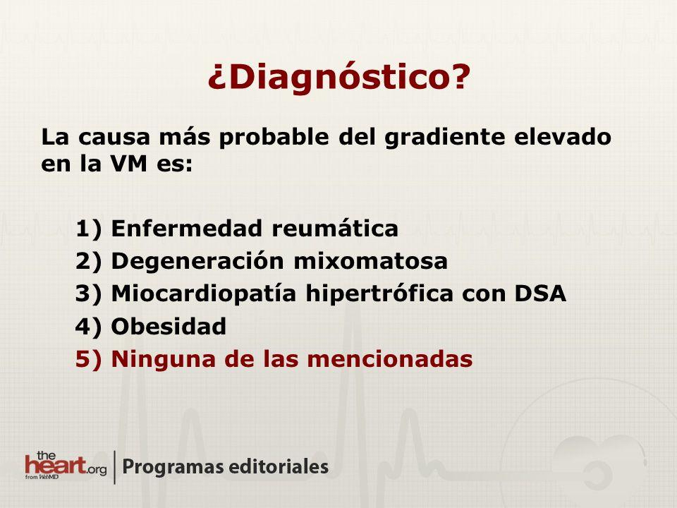 La causa más probable del gradiente elevado en la VM es: 1) Enfermedad reumática 2) Degeneración mixomatosa 3) Miocardiopatía hipertrófica con DSA 4)