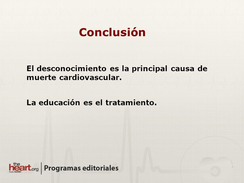 Conclusión El desconocimiento es la principal causa de muerte cardiovascular. La educación es el tratamiento.