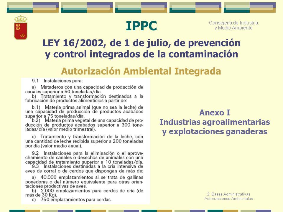 Consejería de Industria y Medio Ambiente IPPC LEY 16/2002, de 1 de julio, de prevención y control integrados de la contaminación Anexo I Industrias ag