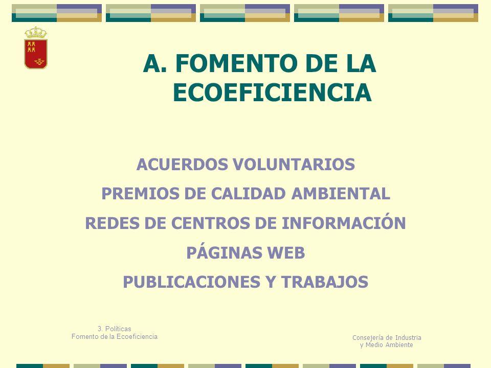 A. FOMENTO DE LA ECOEFICIENCIA Consejería de Industria y Medio Ambiente 3. Políticas Fomento de la Ecoeficiencia ACUERDOS VOLUNTARIOS PREMIOS DE CALID