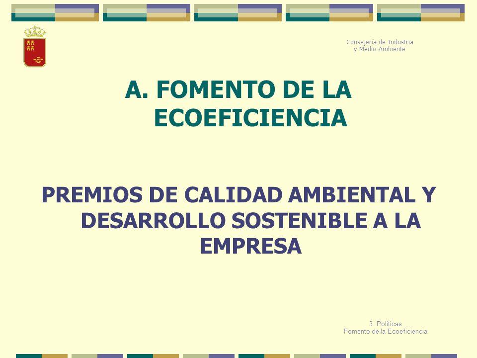 A. FOMENTO DE LA ECOEFICIENCIA Consejería de Industria y Medio Ambiente PREMIOS DE CALIDAD AMBIENTAL Y DESARROLLO SOSTENIBLE A LA EMPRESA 3. Políticas