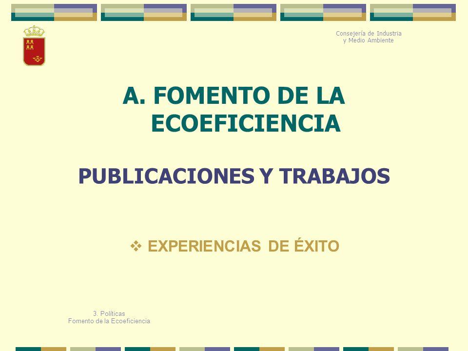 A. FOMENTO DE LA ECOEFICIENCIA PUBLICACIONES Y TRABAJOS 3. Políticas Fomento de la Ecoeficiencia EXPERIENCIAS DE ÉXITO Consejería de Industria y Medio