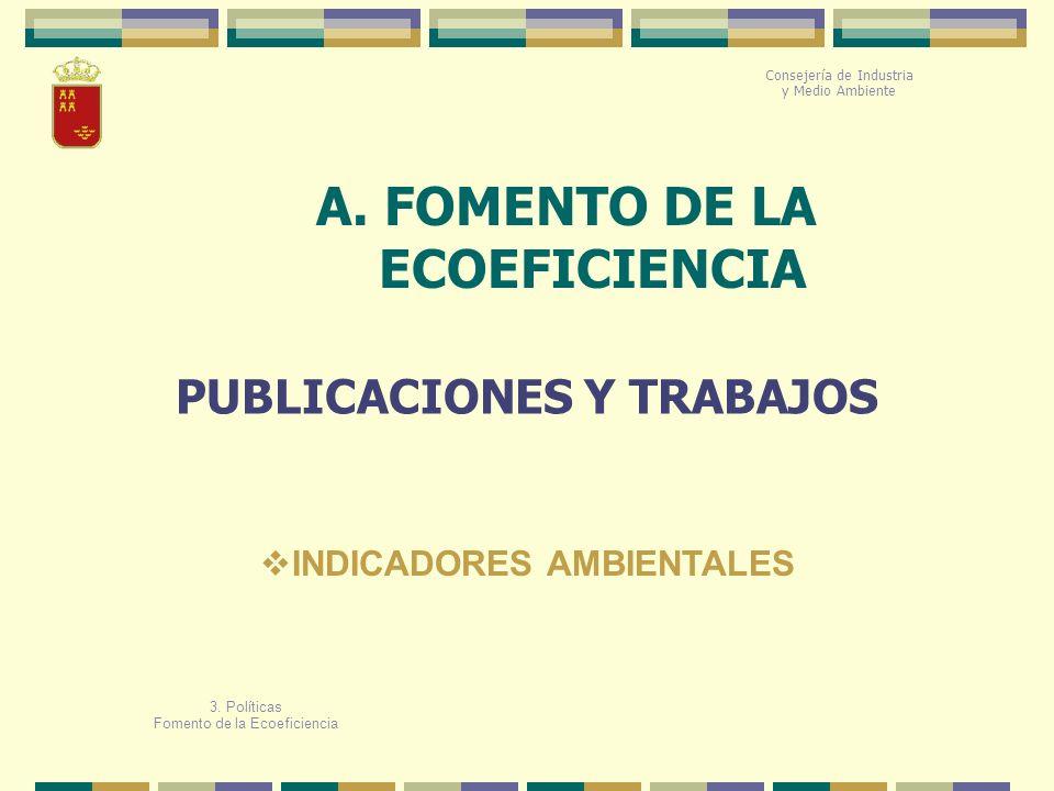 A. FOMENTO DE LA ECOEFICIENCIA Consejería de Industria y Medio Ambiente PUBLICACIONES Y TRABAJOS 3. Políticas Fomento de la Ecoeficiencia INDICADORES