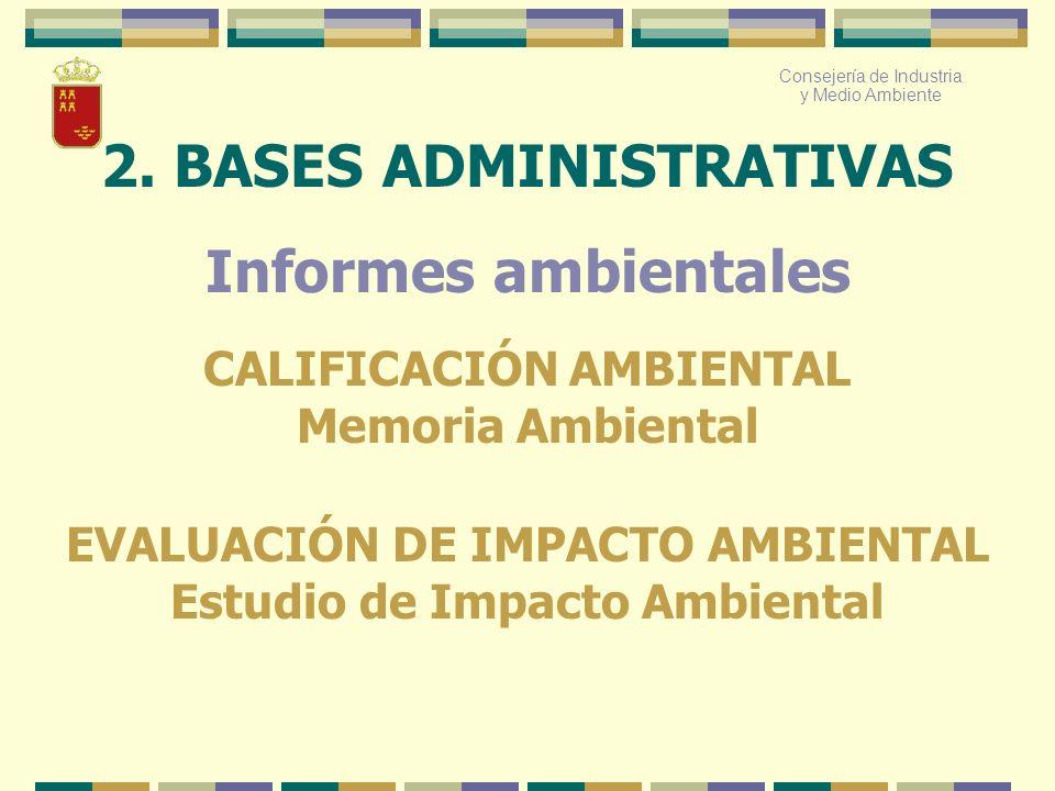 Consejería de Industria y Medio Ambiente 2. BASES ADMINISTRATIVAS Informes ambientales CALIFICACIÓN AMBIENTAL Memoria Ambiental EVALUACIÓN DE IMPACTO