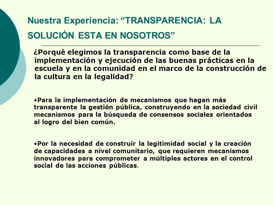 Nuestra Experiencia: TRANSPARENCIA: LA SOLUCIÓN ESTA EN NOSOTROS ¿Porqué elegimos la transparencia como base de la implementación y ejecución de las buenas prácticas en la escuela y en la comunidad en el marco de la construcción de la cultura en la legalidad.