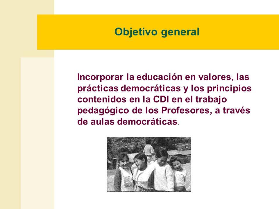 Objetivo general Incorporar la educación en valores, las prácticas democráticas y los principios contenidos en la CDI en el trabajo pedagógico de los