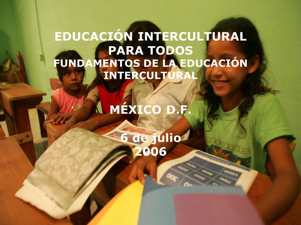 EDUCACIÓN INTERCULTURAL PARA TODOS FUNDAMENTOS DE LA EDUCACIÓN INTERCULTURAL MÉXICO D.F. 6 de julio 2006
