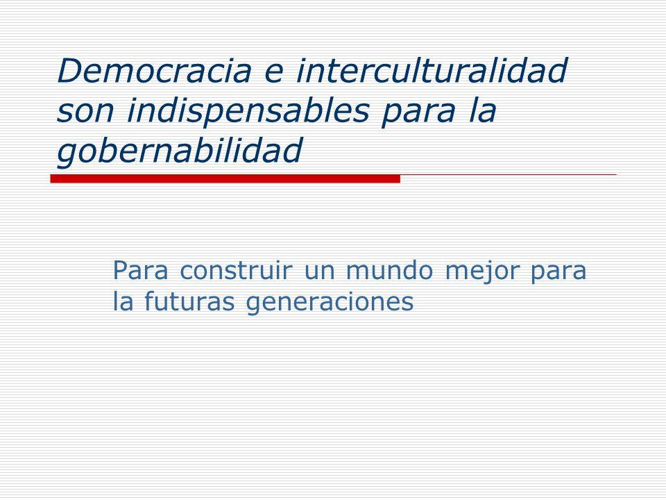 Democracia e interculturalidad son indispensables para la gobernabilidad Para construir un mundo mejor para la futuras generaciones