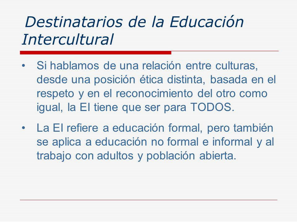 Destinatarios de la Educación Intercultural Si hablamos de una relación entre culturas, desde una posición ética distinta, basada en el respeto y en e