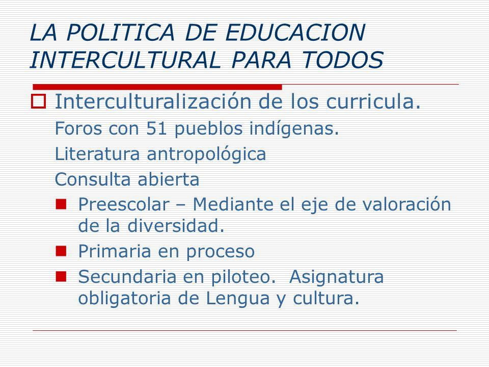 LA POLITICA DE EDUCACION INTERCULTURAL PARA TODOS Interculturalización de los curricula. Foros con 51 pueblos indígenas. Literatura antropológica Cons