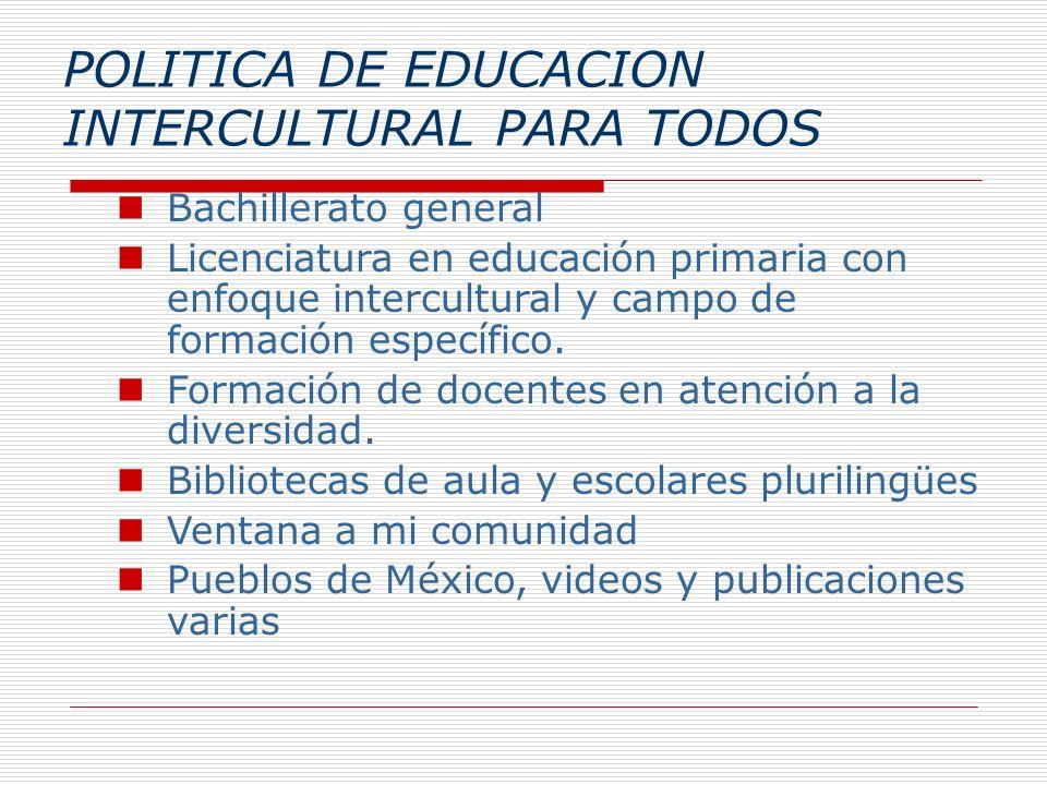 POLITICA DE EDUCACION INTERCULTURAL PARA TODOS Bachillerato general Licenciatura en educación primaria con enfoque intercultural y campo de formación