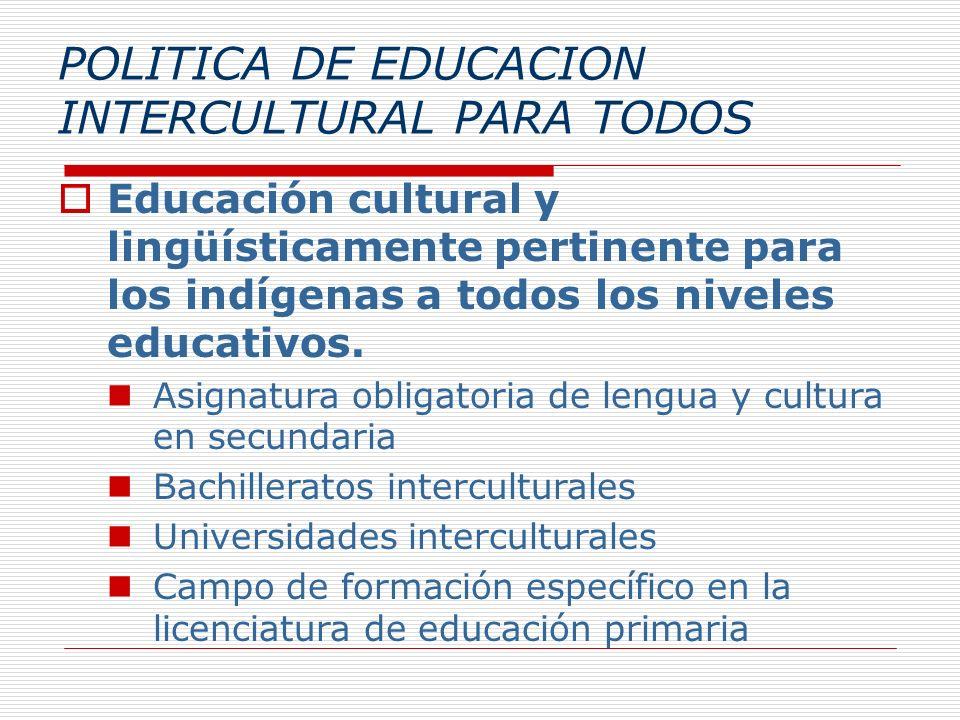 POLITICA DE EDUCACION INTERCULTURAL PARA TODOS Educación cultural y lingüísticamente pertinente para los indígenas a todos los niveles educativos. Asi