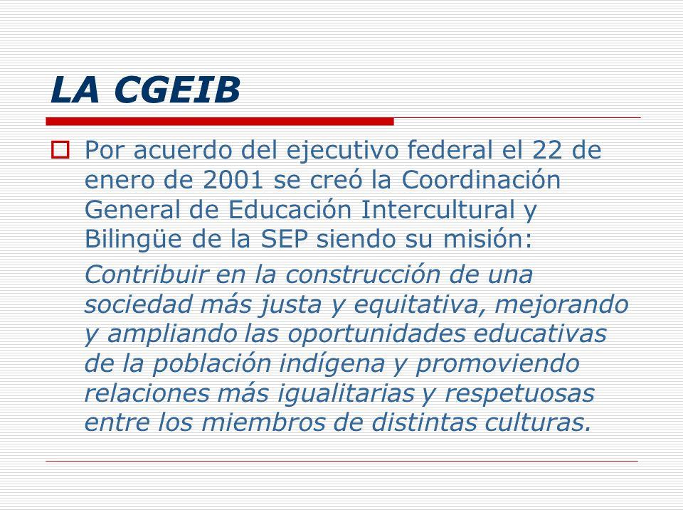 LA CGEIB Por acuerdo del ejecutivo federal el 22 de enero de 2001 se creó la Coordinación General de Educación Intercultural y Bilingüe de la SEP sien