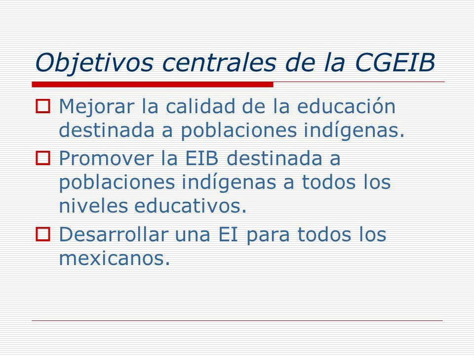 Objetivos centrales de la CGEIB Mejorar la calidad de la educación destinada a poblaciones indígenas. Promover la EIB destinada a poblaciones indígena