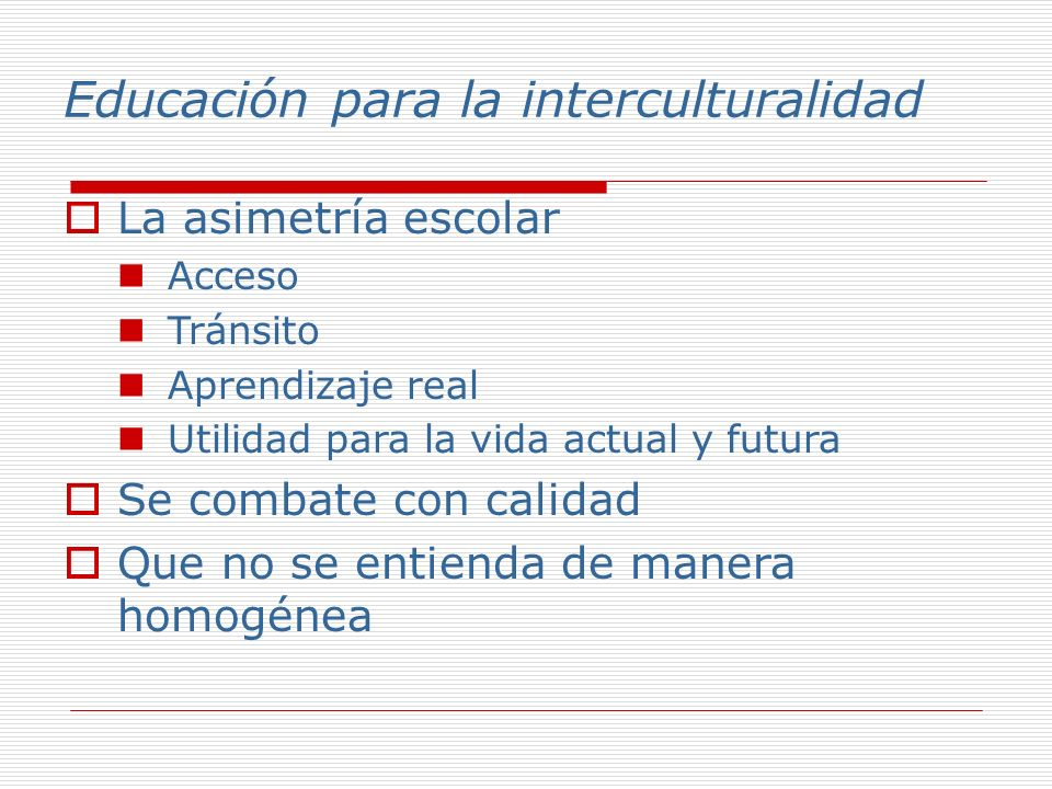 Educación para la interculturalidad La asimetría escolar Acceso Tránsito Aprendizaje real Utilidad para la vida actual y futura Se combate con calidad