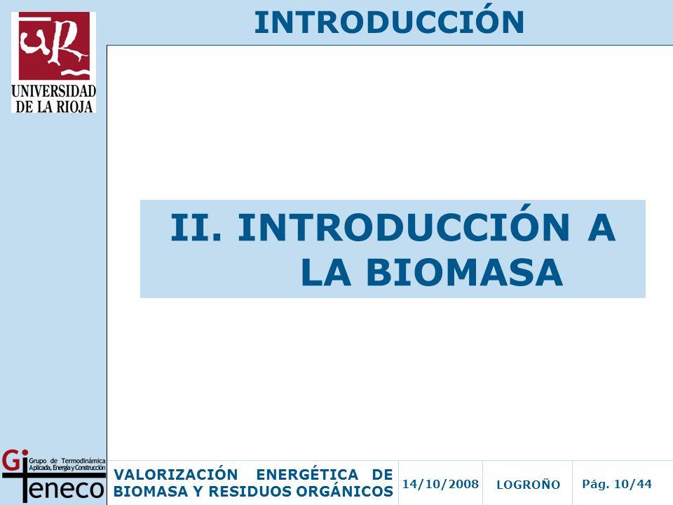 14/10/2008Pág. 10/44 VALORIZACIÓN ENERGÉTICA DE BIOMASA Y RESIDUOS ORGÁNICOS LOGROÑO INTRODUCCIÓN II. INTRODUCCIÓN A LA BIOMASA