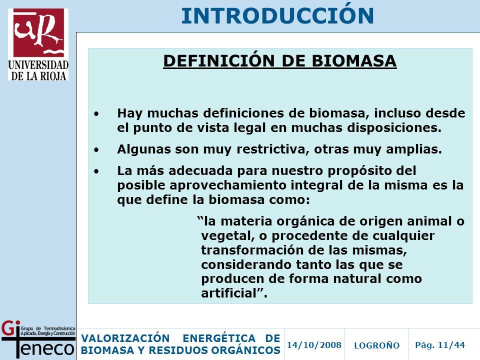 14/10/2008Pág. 11/44 VALORIZACIÓN ENERGÉTICA DE BIOMASA Y RESIDUOS ORGÁNICOS LOGROÑO INTRODUCCIÓN DEFINICIÓN DE BIOMASA Hay muchas definiciones de bio