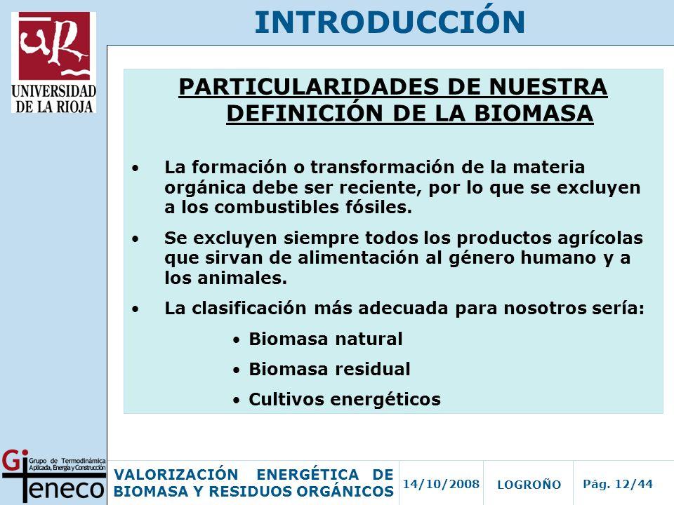 14/10/2008Pág. 12/44 VALORIZACIÓN ENERGÉTICA DE BIOMASA Y RESIDUOS ORGÁNICOS LOGROÑO INTRODUCCIÓN PARTICULARIDADES DE NUESTRA DEFINICIÓN DE LA BIOMASA