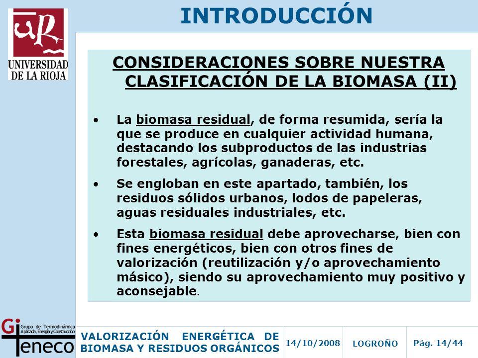 14/10/2008Pág. 14/44 VALORIZACIÓN ENERGÉTICA DE BIOMASA Y RESIDUOS ORGÁNICOS LOGROÑO INTRODUCCIÓN CONSIDERACIONES SOBRE NUESTRA CLASIFICACIÓN DE LA BI