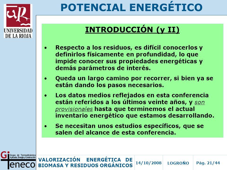 14/10/2008Pág. 21/44 VALORIZACIÓN ENERGÉTICA DE BIOMASA Y RESIDUOS ORGÁNICOS LOGROÑO POTENCIAL ENERGÉTICO INTRODUCCIÓN (y II) Respecto a los residuos,