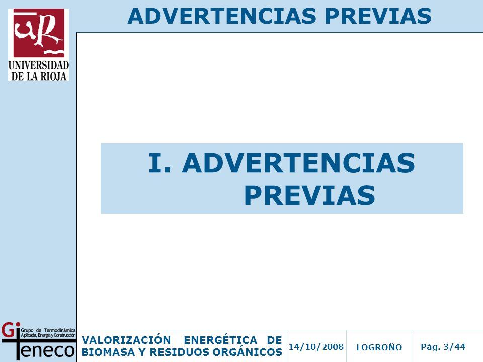 14/10/2008Pág. 3/44 VALORIZACIÓN ENERGÉTICA DE BIOMASA Y RESIDUOS ORGÁNICOS LOGROÑO ADVERTENCIAS PREVIAS I. ADVERTENCIAS PREVIAS
