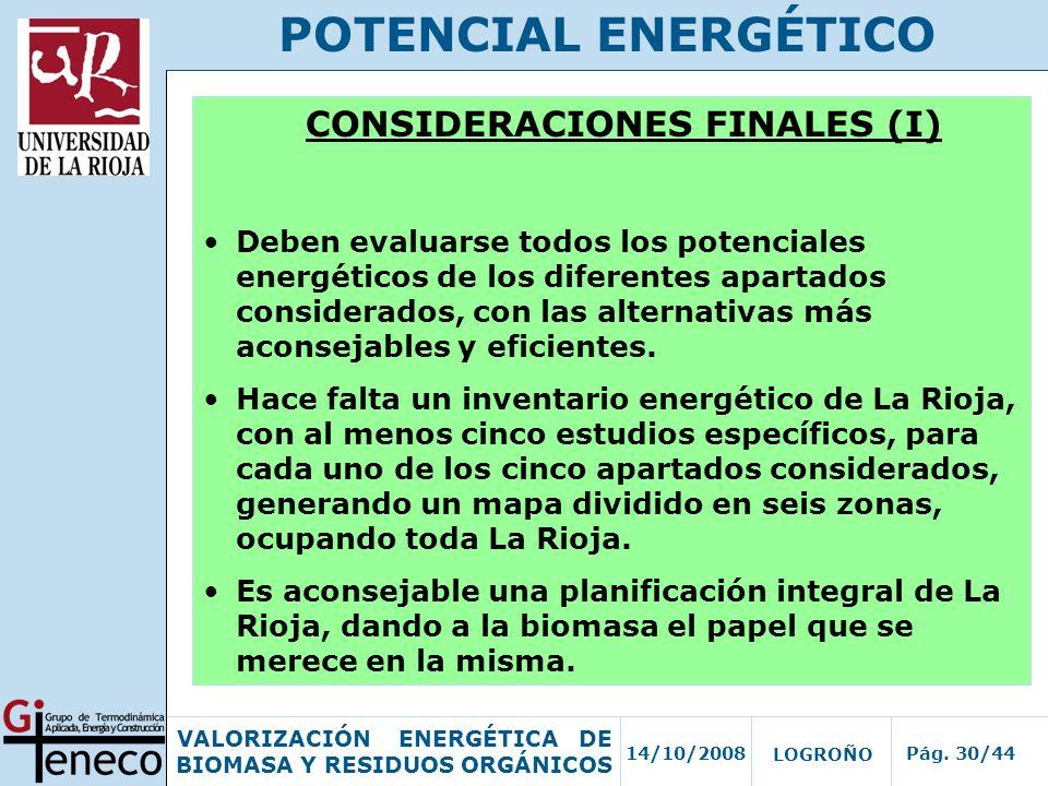 14/10/2008Pág. 30/44 VALORIZACIÓN ENERGÉTICA DE BIOMASA Y RESIDUOS ORGÁNICOS LOGROÑO POTENCIAL ENERGÉTICO CONSIDERACIONES FINALES (I) Deben evaluarse