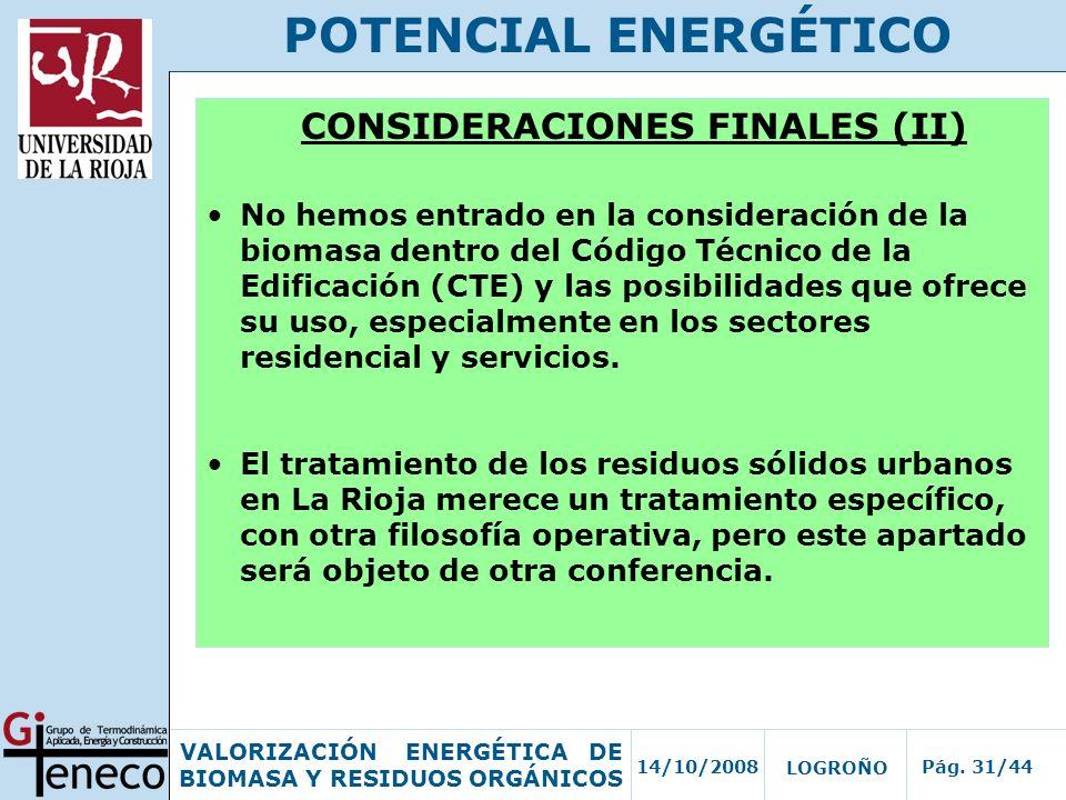 14/10/2008Pág. 31/44 VALORIZACIÓN ENERGÉTICA DE BIOMASA Y RESIDUOS ORGÁNICOS LOGROÑO POTENCIAL ENERGÉTICO CONSIDERACIONES FINALES (II) No hemos entrad