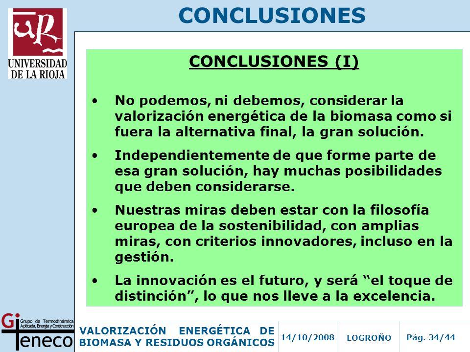 14/10/2008Pág. 34/44 VALORIZACIÓN ENERGÉTICA DE BIOMASA Y RESIDUOS ORGÁNICOS LOGROÑO CONCLUSIONES CONCLUSIONES (I) No podemos, ni debemos, considerar