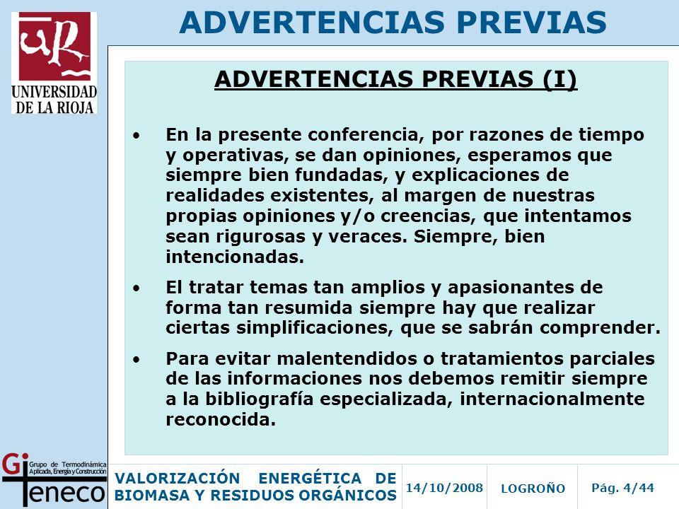 14/10/2008Pág. 4/44 VALORIZACIÓN ENERGÉTICA DE BIOMASA Y RESIDUOS ORGÁNICOS LOGROÑO ADVERTENCIAS PREVIAS ADVERTENCIAS PREVIAS (I) En la presente confe