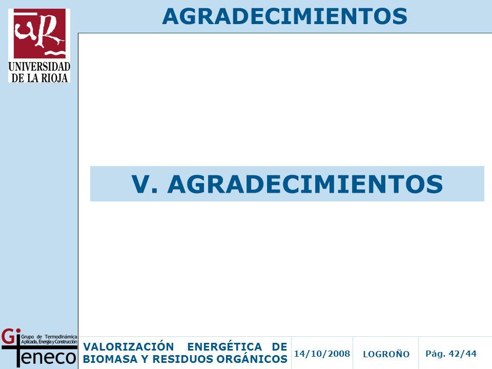 14/10/2008Pág. 42/44 VALORIZACIÓN ENERGÉTICA DE BIOMASA Y RESIDUOS ORGÁNICOS LOGROÑO AGRADECIMIENTOS V. AGRADECIMIENTOS