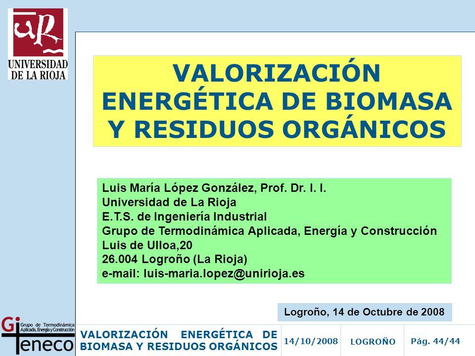 14/10/2008Pág. 44/44 VALORIZACIÓN ENERGÉTICA DE BIOMASA Y RESIDUOS ORGÁNICOS LOGROÑO VALORIZACIÓN ENERGÉTICA DE BIOMASA Y RESIDUOS ORGÁNICOS Luis Marí