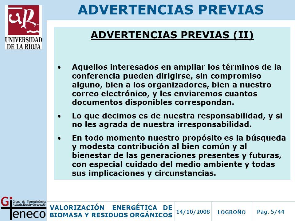 14/10/2008Pág. 5/44 VALORIZACIÓN ENERGÉTICA DE BIOMASA Y RESIDUOS ORGÁNICOS LOGROÑO ADVERTENCIAS PREVIAS ADVERTENCIAS PREVIAS (II) Aquellos interesado