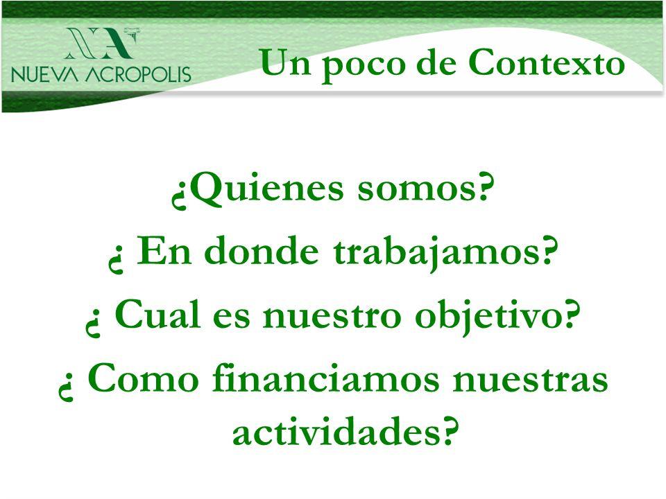 Un poco de Contexto ¿Quienes somos? ¿ En donde trabajamos? ¿ Cual es nuestro objetivo? ¿ Como financiamos nuestras actividades?