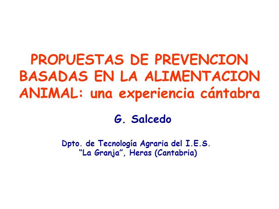 PROPUESTAS DE PREVENCION BASADAS EN LA ALIMENTACION ANIMAL: una experiencia cántabra G. Salcedo Dpto. de Tecnología Agraria del I.E.S. La Granja, Hera