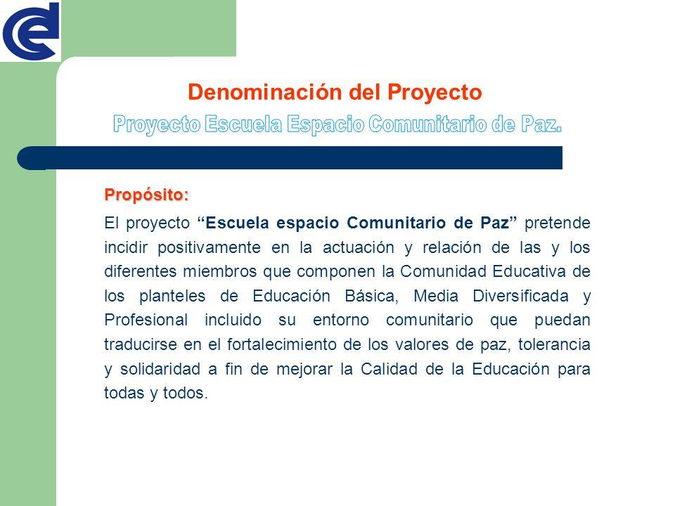 Denominación del Proyecto Propósito: El proyecto Escuela espacio Comunitario de Paz pretende incidir positivamente en la actuación y relación de las y