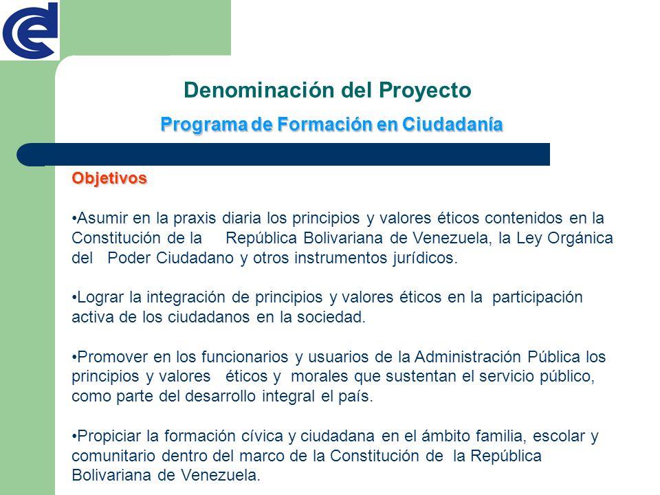 Programa de Formación en Ciudadanía Denominación del Proyecto Objetivos Asumir en la praxis diaria los principios y valores éticos contenidos en la Co