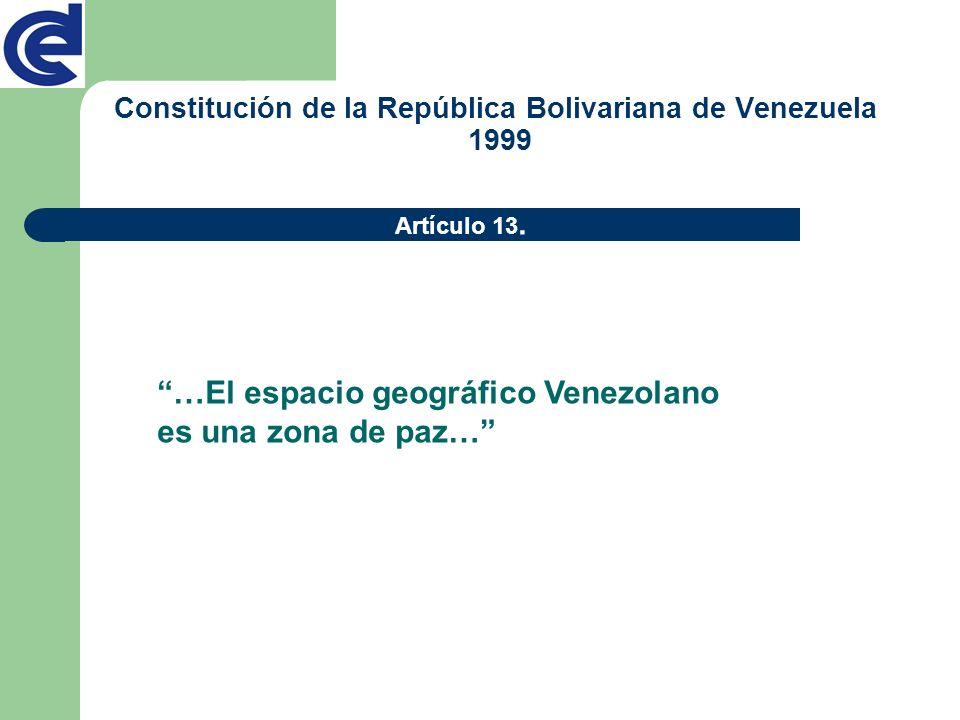 Artículo 13. …El espacio geográfico Venezolano es una zona de paz… Constitución de la República Bolivariana de Venezuela 1999