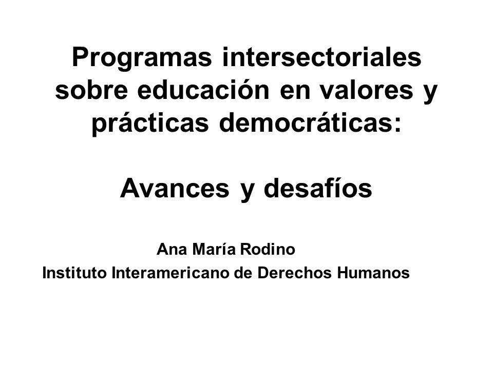 Programas intersectoriales sobre educación en valores y prácticas democráticas: Avances y desafíos Ana María Rodino Instituto Interamericano de Derechos Humanos
